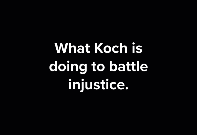 WHAT KOCH IS DOING TO BATTLE INJUSTICE